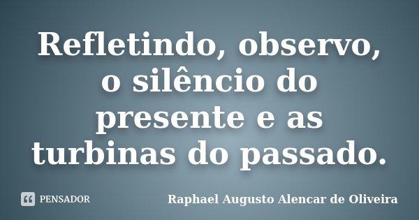 Refletindo, observo, o silêncio do presente e as turbinas do passado.... Frase de Raphael Augusto Alencar de Oliveira.