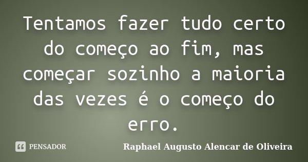 Tentamos fazer tudo certo do começo ao fim, mas começar sozinho a maioria das vezes é o começo do erro.... Frase de Raphael Augusto Alencar de Oliveira.