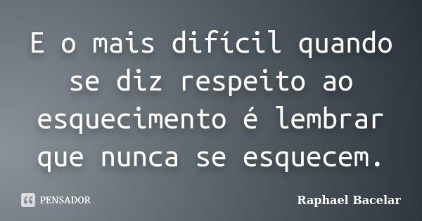 E o mais difícil quando se diz respeito ao esquecimento é lembrar que nunca se esquecem.... Frase de Raphael Bacelar.