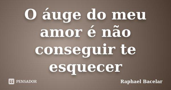 O áuge do meu amor é não conseguir te esquecer... Frase de Raphael Bacelar.