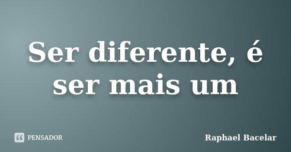 Ser diferente, é ser mais um... Frase de Raphael Bacelar.