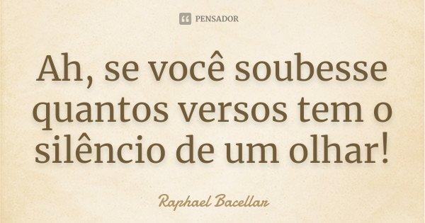 Ah, se você soubesse quantos versos tem o silêncio de um olhar!... Frase de Raphael Bacellar.