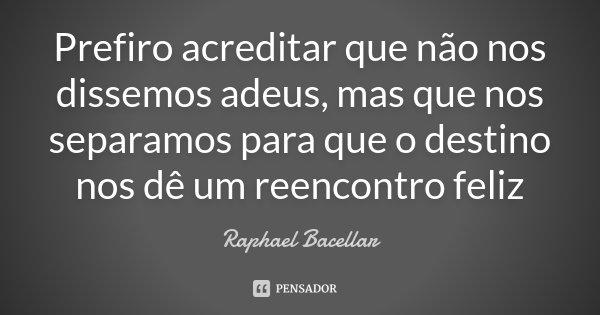 Prefiro acreditar que não nos dissemos adeus, mas que nos separamos para que o destino nos dê um reencontro feliz... Frase de Raphael Bacellar.