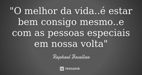 """""""O melhor da vida..é estar bem consigo mesmo..e com as pessoas especiais em nossa volta""""... Frase de Raphael Bacellar."""