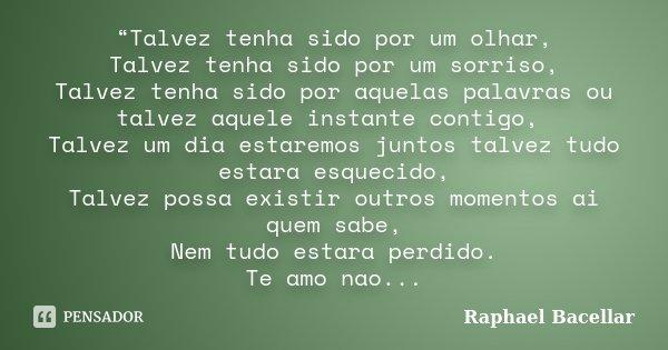 """""""Talvez tenha sido por um olhar, Talvez tenha sido por um sorriso, Talvez tenha sido por aquelas palavras ou talvez aquele instante contigo, Talvez um dia estar... Frase de Raphael Bacellar."""