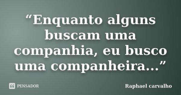"""""""Enquanto alguns buscam uma companhia, eu busco uma companheira...""""... Frase de Raphael Carvalho."""