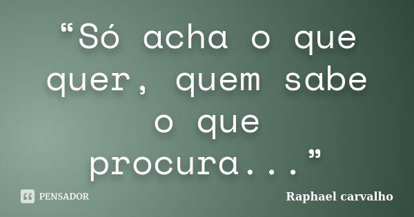 """""""Só acha o que quer, quem sabe o que procura...""""... Frase de Raphael Carvalho."""