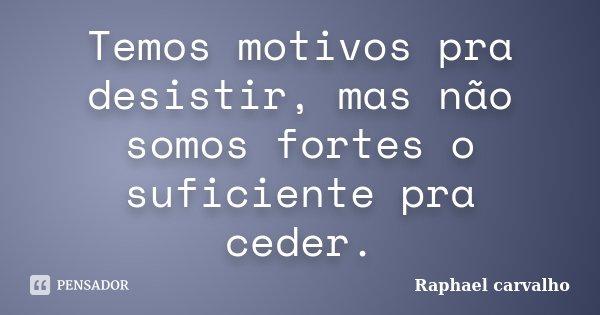 Temos motivos pra desistir, mas não somos fortes o suficiente pra ceder.... Frase de Raphael Carvalho.