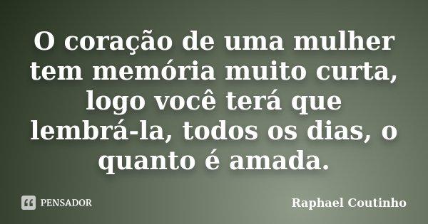 O coração de uma mulher tem memória muito curta, logo você terá que lembrá-la, todos os dias, o quanto é amada.... Frase de Raphael Coutinho.