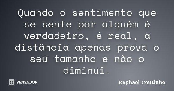 Quando o sentimento que se sente por alguém é verdadeiro, é real, a distância apenas prova o seu tamanho e não o diminui.... Frase de Raphael Coutinho.