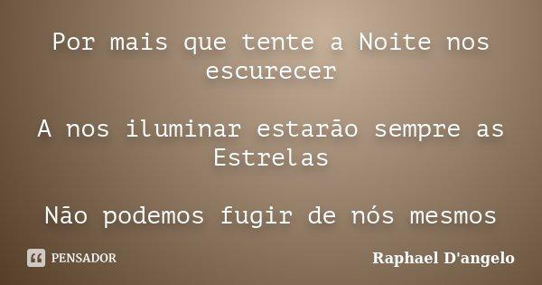 Por mais que tente a Noite nos escurecer A nos iluminar estarão sempre as Estrelas Não podemos fugir de nós mesmos... Frase de Raphael D'angelo.