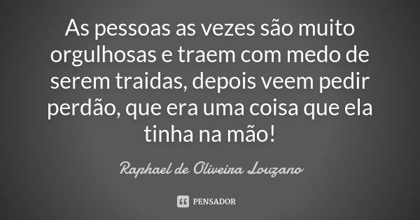 As pessoas as vezes são muito orgulhosas e traem com medo de serem traidas, depois veem pedir perdão, que era uma coisa que ela tinha na mão!... Frase de Raphael de Oliveira Louzano.