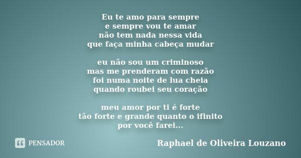 Eu te amo para sempre e sempre vou te amar não tem nada nessa vida que faça minha cabeça mudar eu não sou um criminoso mas me prenderam com razão foi numa noite... Frase de Raphael de Oliveira Louzano.