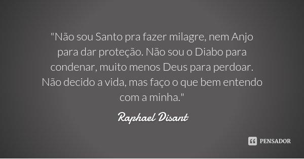 """""""Não sou Santo pra fazer milagre, nem Anjo para dar proteção. Não sou o Diabo para condenar, muito menos Deus para perdoar. Não decido a vida, mas faço o q... Frase de Raphael Disant."""