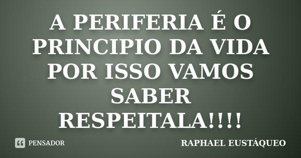 A PERIFERIA É O PRINCIPIO DA VIDA POR ISSO VAMOS SABER RESPEITALA!!!!... Frase de RAPHAEL EUSTÁQUEO.