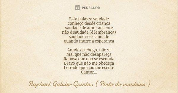 Esta Palavra Saudade Conheço Desde Raphael Galvão Quintas