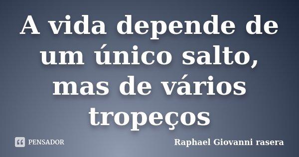 A vida depende de um único salto, mas de vários tropeços... Frase de Raphael Giovanni rasera.
