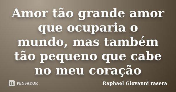 Amor tão grande amor que ocuparia o mundo, mas também tão pequeno que cabe no meu coração... Frase de Raphael Giovanni rasera.