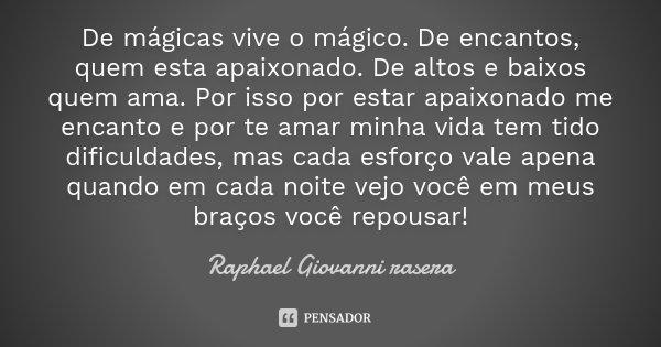 De mágicas vive o mágico. De encantos, quem esta apaixonado. De altos e baixos quem ama. Por isso por estar apaixonado me encanto e por te amar minha vida tem t... Frase de Raphael Giovanni rasera.