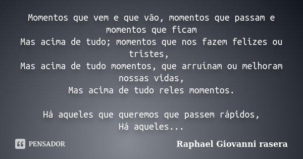 Momentos que vem e que vão, momentos que passam e momentos que ficam Mas acima de tudo; momentos que nos fazem felizes ou tristes, Mas acima de tudo momentos, q... Frase de Raphael Giovanni rasera.