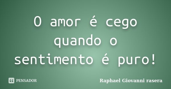 O amor é cego quando o sentimento é puro!... Frase de Raphael Giovanni rasera.