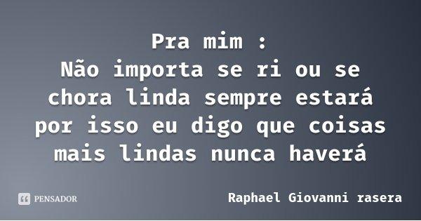 Pra mim : Não importa se ri ou se chora linda sempre estará por isso eu digo que coisas mais lindas nunca haverá... Frase de Raphael Giovanni rasera.
