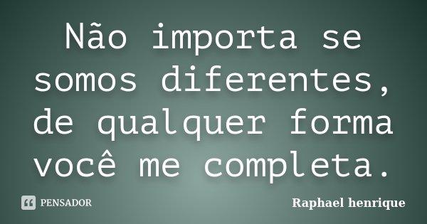 Não importa se somos diferentes, de qualquer forma você me completa.... Frase de raphael henrique.