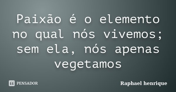 Paixão é o elemento no qual nós vivemos; sem ela, nós apenas vegetamos... Frase de raphael henrique.