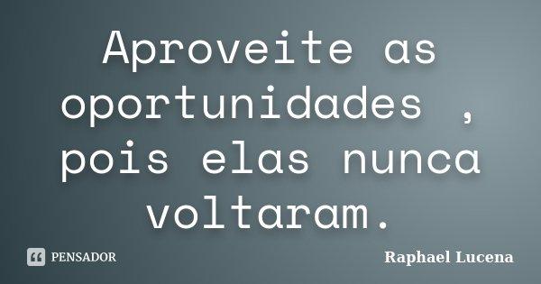 Aproveite as oportunidades , pois elas nunca voltaram.... Frase de Raphael Lucena.