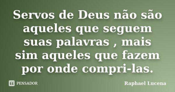 Servos de Deus não são aqueles que seguem suas palavras , mais sim aqueles que fazem por onde compri-las.... Frase de Raphael Lucena.