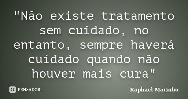 """""""Não existe tratamento sem cuidado, no entanto, sempre haverá cuidado quando não houver mais cura""""... Frase de Raphael Marinho."""