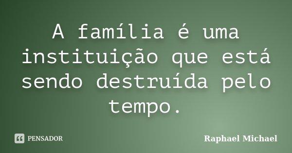 A família é uma instituição que está sendo destruída pelo tempo.... Frase de Raphael Michael.