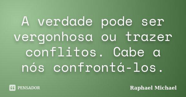 A verdade pode ser vergonhosa ou trazer conflitos. Cabe a nós confrontá-los.... Frase de Raphael Michael.