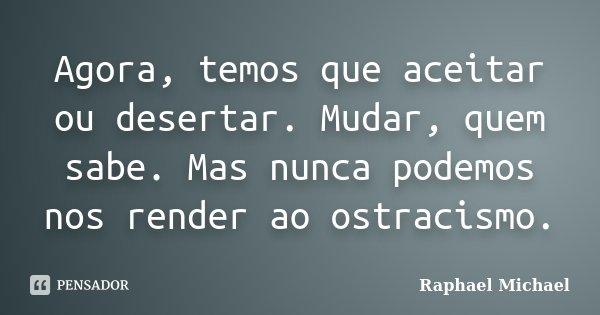 Agora, temos que aceitar ou desertar. Mudar, quem sabe. Mas nunca podemos nos render ao ostracismo.... Frase de Raphael Michael.