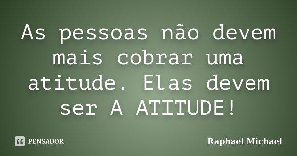 As pessoas não devem mais cobrar uma atitude. Elas devem ser A ATITUDE!... Frase de Raphael Michael.