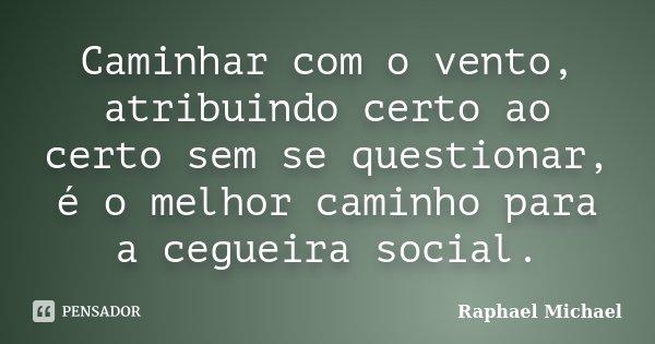 Caminhar com o vento, atribuindo certo ao certo sem se questionar, é o melhor caminho para a cegueira social.... Frase de Raphael Michael.