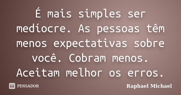 É mais simples ser medíocre. As pessoas têm menos expectativas sobre você. Cobram menos. Aceitam melhor os erros.... Frase de Raphael Michael.