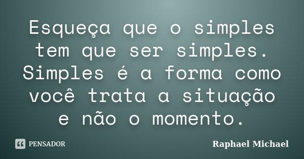 Esqueça que o simples tem que ser simples. Simples é a forma como você trata a situação e não o momento.... Frase de Raphael Michael.