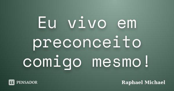 Eu vivo em preconceito comigo mesmo!... Frase de Raphael Michael.