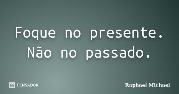 Foque no presente. Não no passado.... Frase de Raphael Michael.