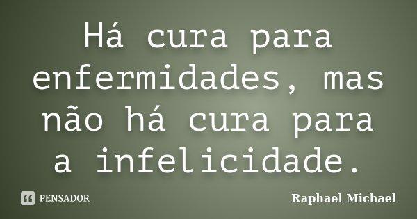 Há cura para enfermidades, mas não há cura para a infelicidade.... Frase de Raphael Michael.