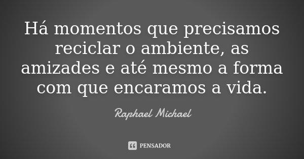 Há momentos que precisamos reciclar o ambiente, as amizades e até mesmo a forma com que encaramos a vida.... Frase de Raphael Michael.