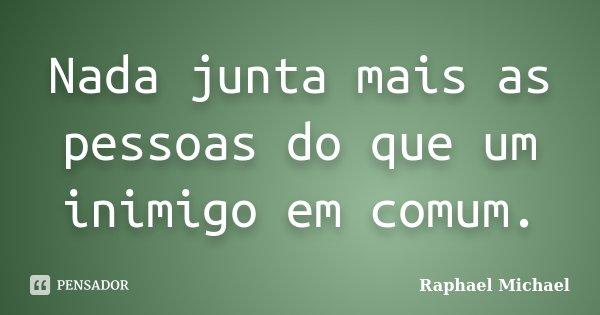 Nada junta mais as pessoas do que um inimigo em comum.... Frase de Raphael Michael.