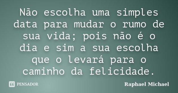 Não escolha uma simples data para mudar o rumo de sua vida; pois não é o dia e sim a sua escolha que o levará para o caminho da felicidade.... Frase de Raphael Michael.