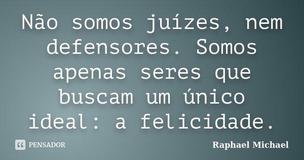 Não somos juízes, nem defensores. Somos apenas seres que buscam um único ideal: a felicidade.... Frase de Raphael Michael.