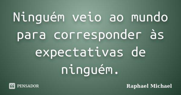 Ninguém veio ao mundo para corresponder às expectativas de ninguém.... Frase de Raphael Michael.
