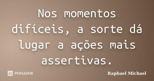 Nos momentos difíceis, a sorte dá lugar a ações mais assertivas.... Frase de Raphael Michael.