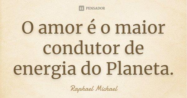 O amor é o maior condutor de energia do Planeta.... Frase de Raphael Michael.