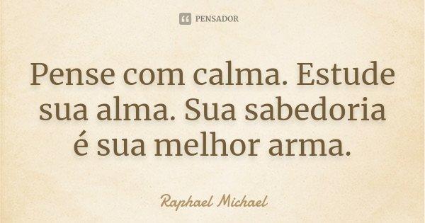 Pense com calma. Estude sua alma. Sua sabedoria é sua melhor arma.... Frase de Raphael Michael.