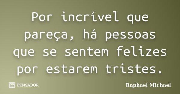 Por incrível que pareça, há pessoas que se sentem felizes por estarem tristes.... Frase de Raphael Michael.